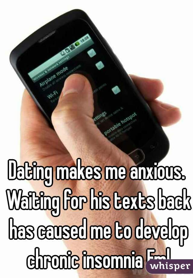Dating makes me anxious. Waiting for his texts back has caused me to develop chronic insomnia Fml