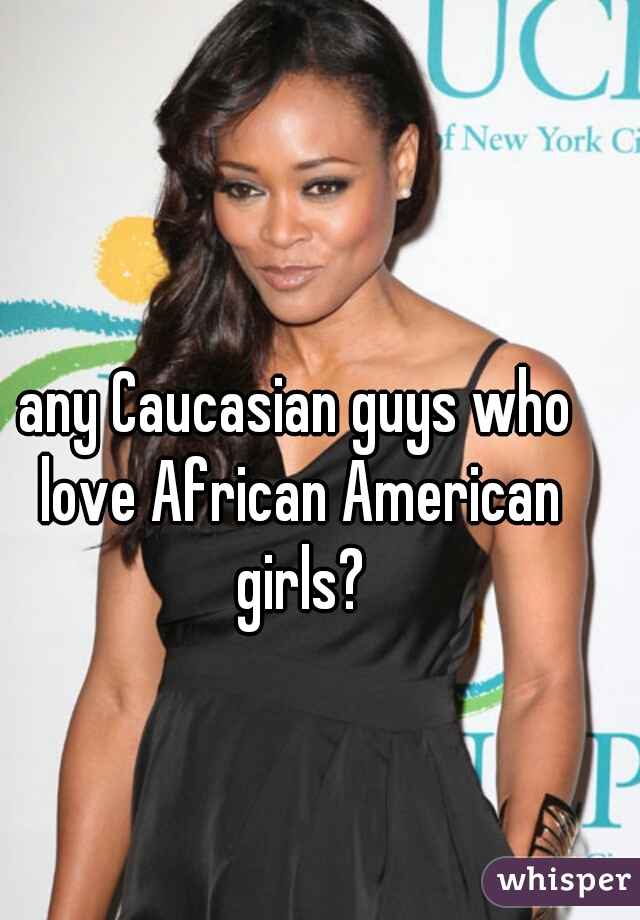 any Caucasian guys who love African American girls?
