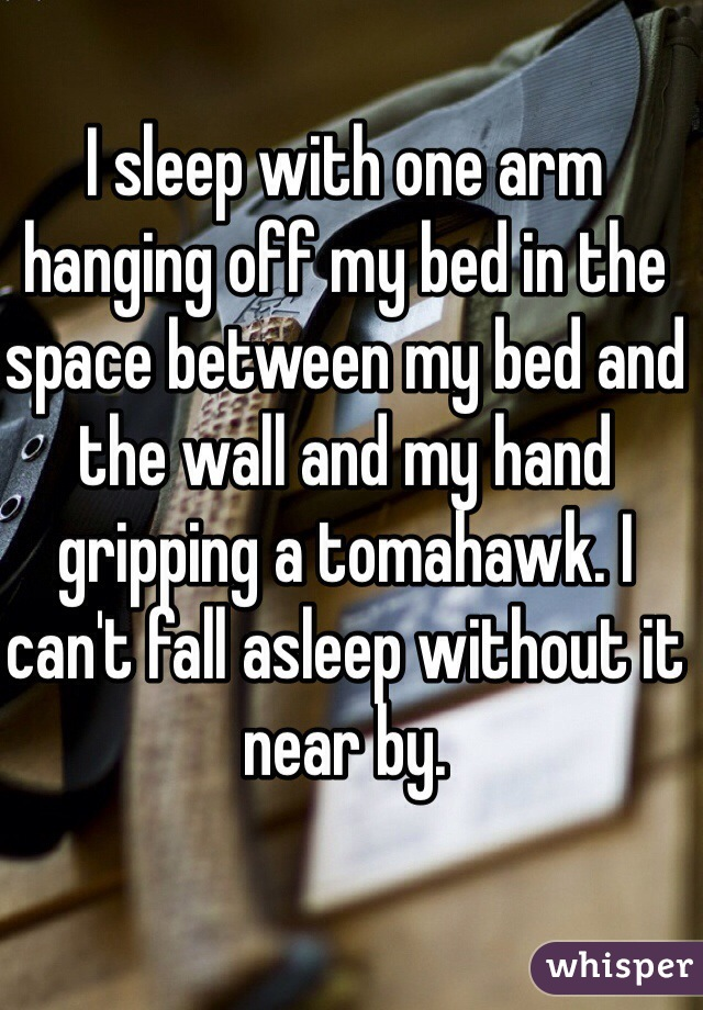 I sleep with one arm hanging off my bed in the space between my bed and the wall and my hand gripping a tomahawk. I can't fall asleep without it near by.