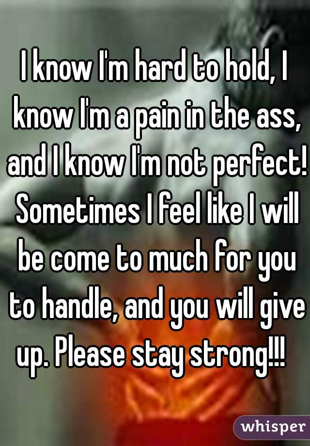 I know I'm hard to hold, I know I'm a pain in the ass, and I know I'm not perfect! Sometimes I feel like I will be come to much for you to handle, and you will give up. Please stay strong!!!