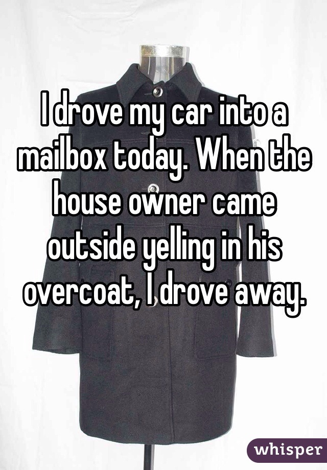I drove my car into a mailbox today. When the house owner came outside yelling in his overcoat, I drove away.