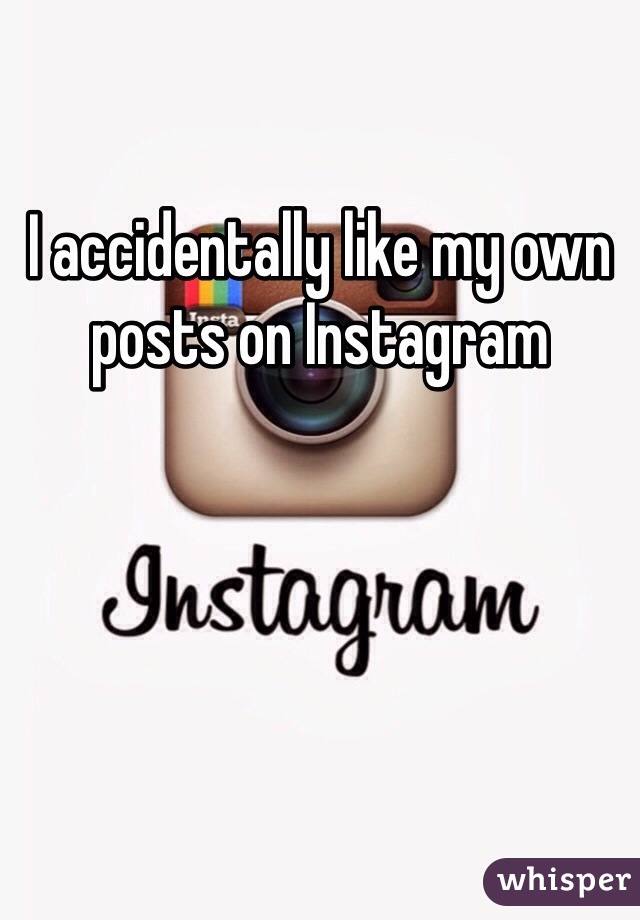 I accidentally like my own posts on Instagram