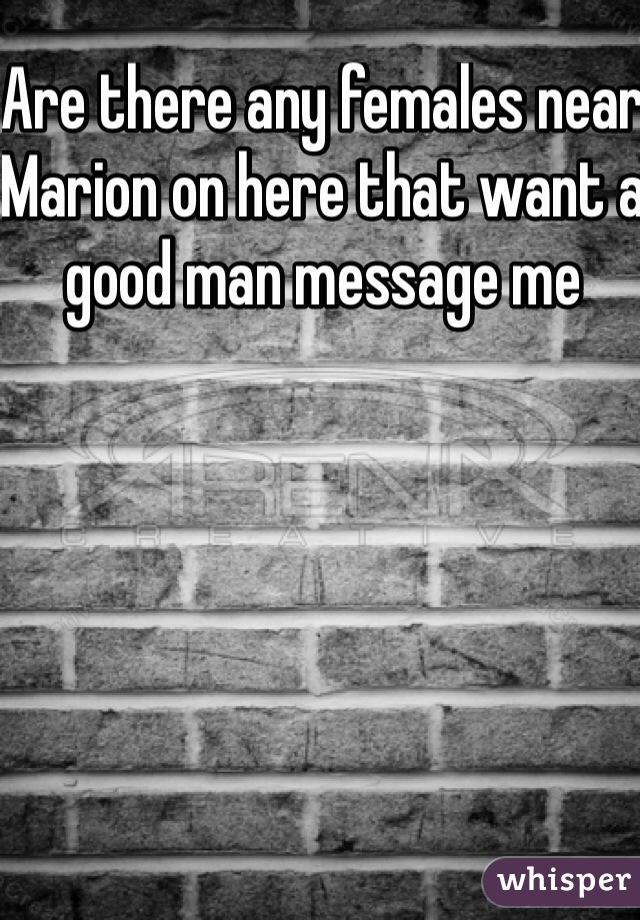 Are there any females near Marion on here that want a good man message me