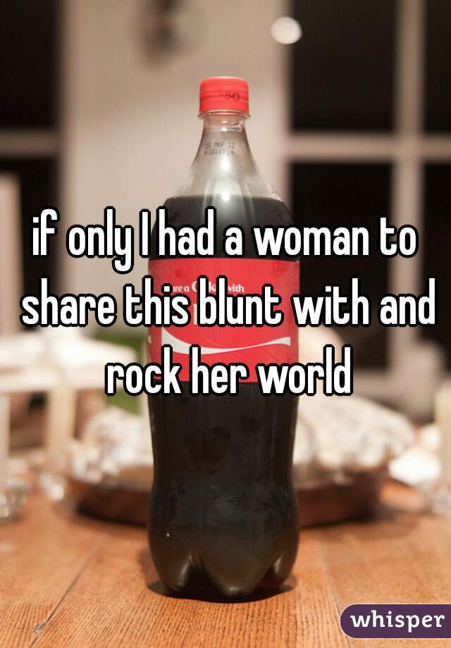 if only I had a woman to share this blunt with and rock her world