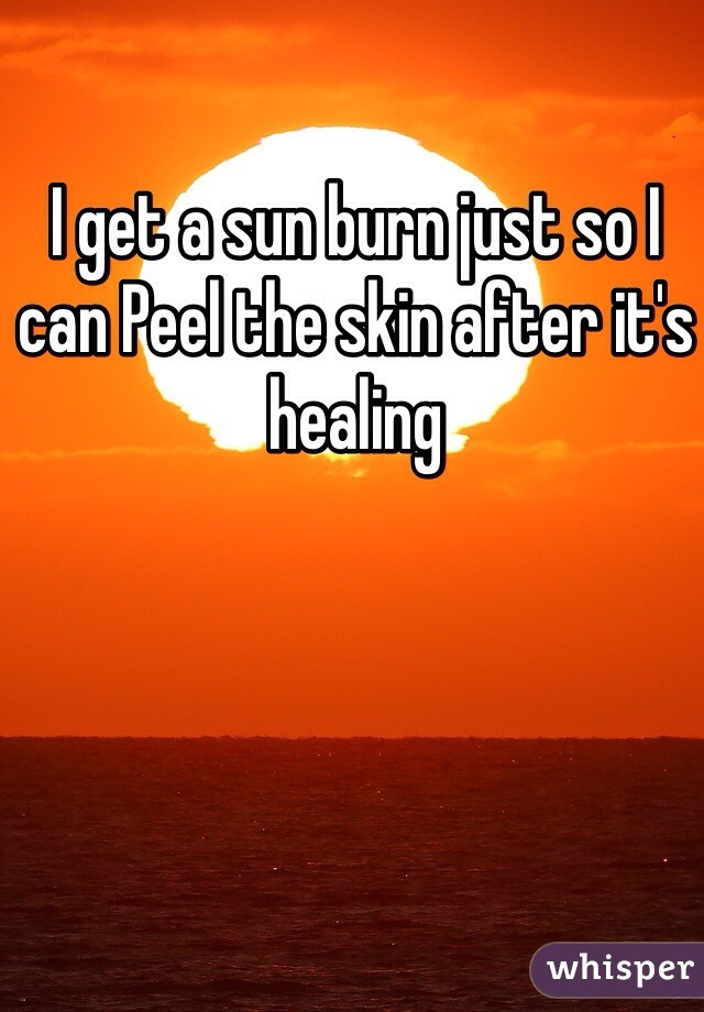 I get a sun burn just so I can Peel the skin after it's healing