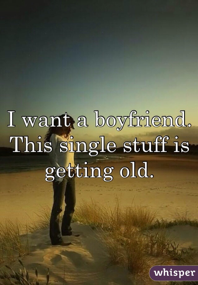 I want a boyfriend. This single stuff is getting old.