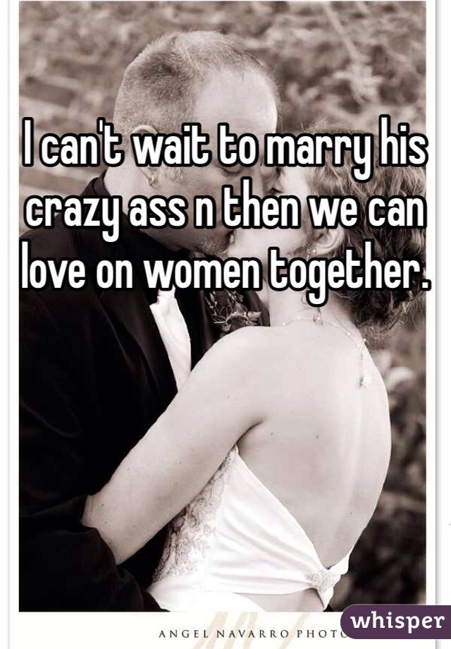 I can't wait to marry his crazy ass n then we can love on women together.