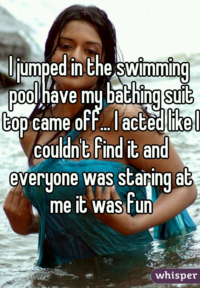 I jumped in the swimming pool have my bathing suit top came off... I acted like I couldn't find it and everyone was staring at me it was fun