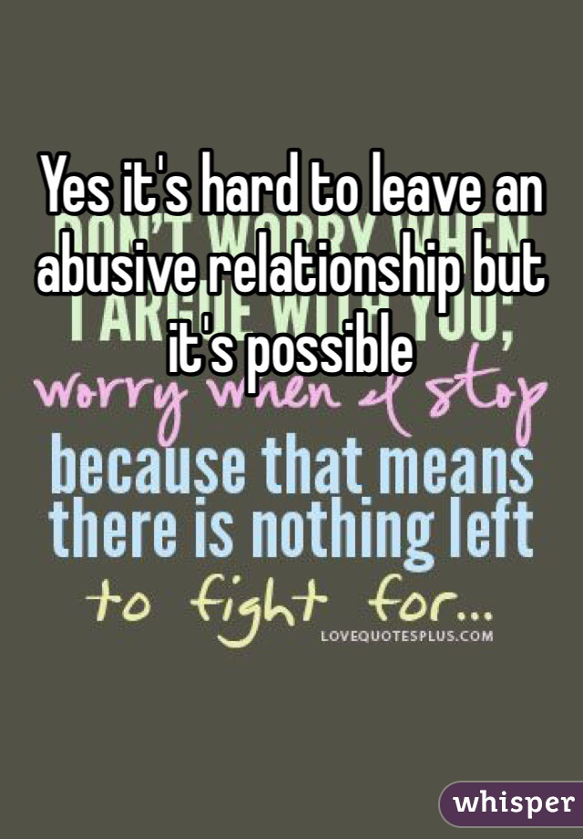 Yes it's hard to leave an abusive relationship but it's possible