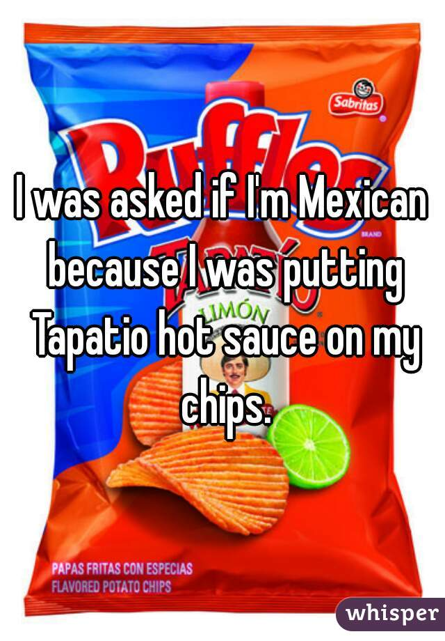 I was asked if I'm Mexican because I was putting Tapatio hot sauce on my chips.