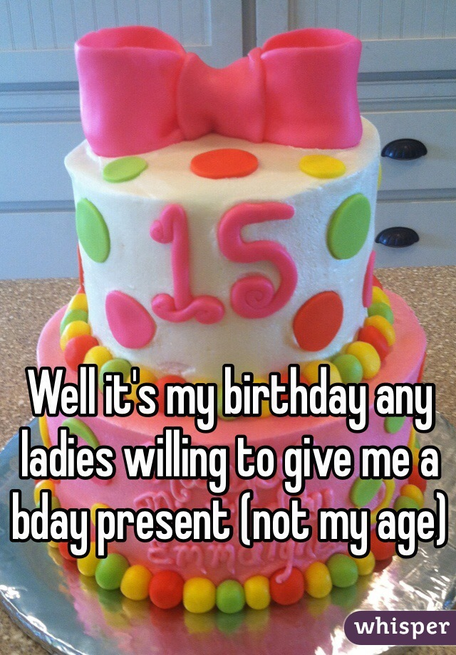 Well it's my birthday any ladies willing to give me a bday present (not my age)