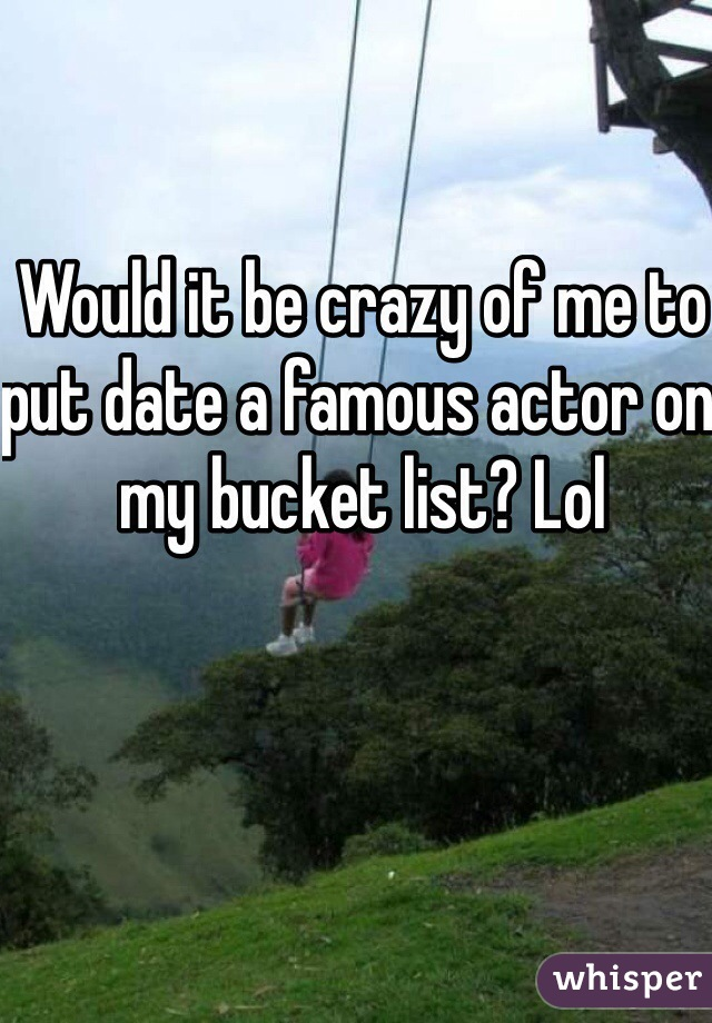 Would it be crazy of me to put date a famous actor on my bucket list? Lol