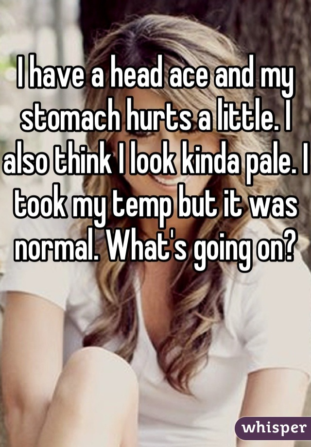 I have a head ace and my stomach hurts a little. I also think I look kinda pale. I took my temp but it was normal. What's going on?