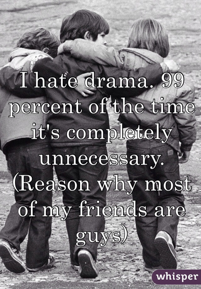 I hate drama. 99 percent of the time it's completely unnecessary. (Reason why most of my friends are guys)