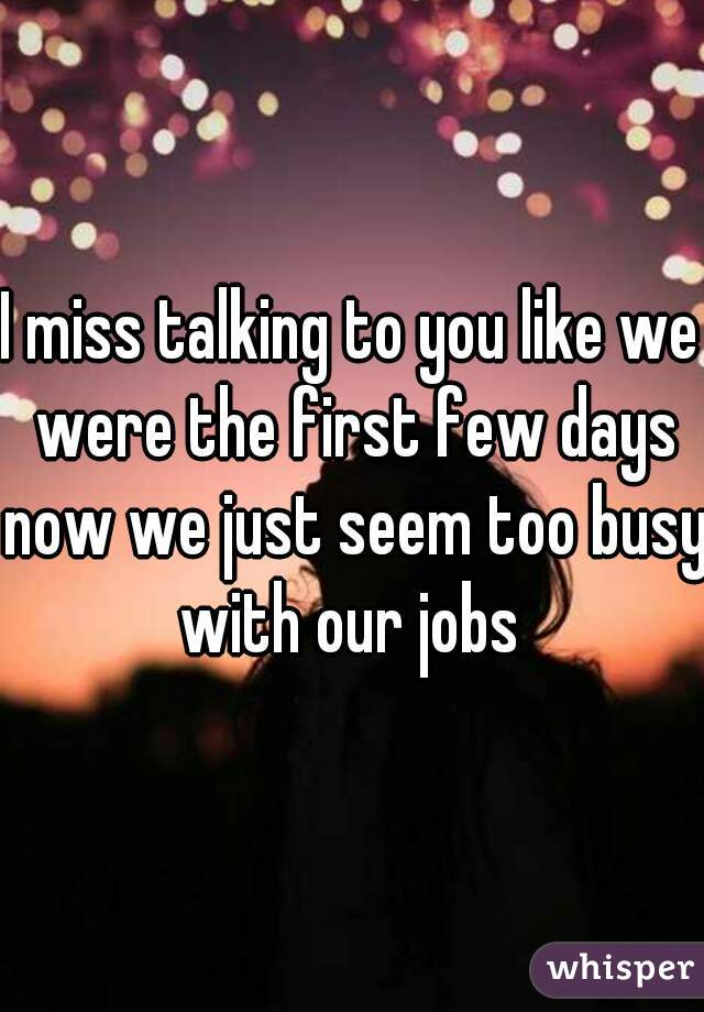 I miss talking to you like we were the first few days now we just seem too busy with our jobs