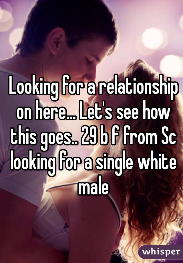 Looking for a relationship on here... Let's see how this goes.. 29 b f from Sc looking for a single white male