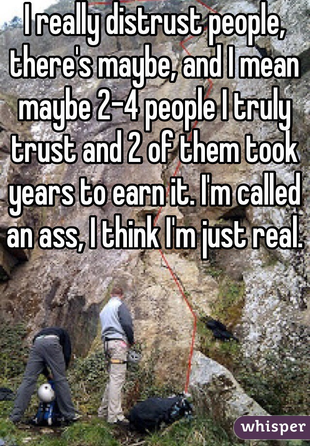 I really distrust people, there's maybe, and I mean maybe 2-4 people I truly trust and 2 of them took years to earn it. I'm called an ass, I think I'm just real.