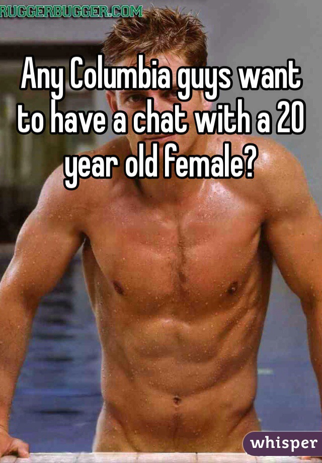 Any Columbia guys want to have a chat with a 20 year old female?