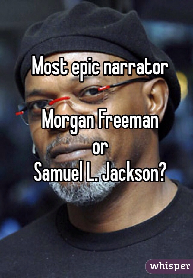 Most epic narrator   Morgan Freeman  or  Samuel L. Jackson?