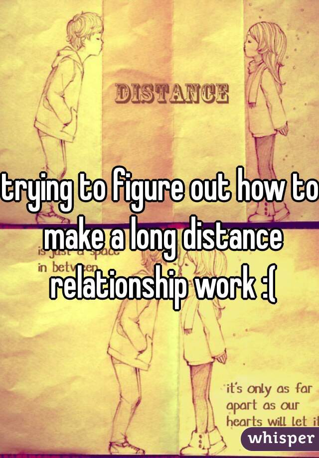 trying to figure out how to make a long distance relationship work :(