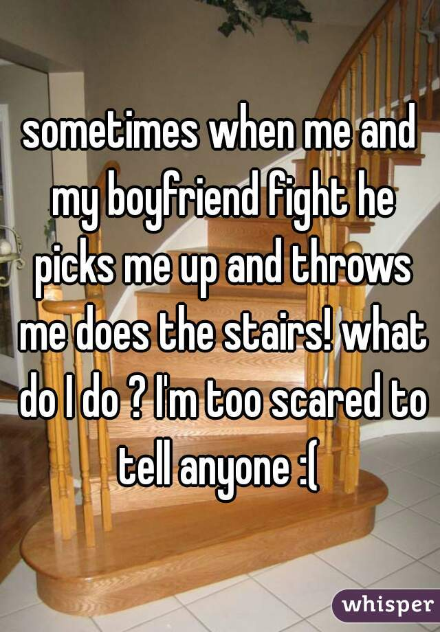 sometimes when me and my boyfriend fight he picks me up and throws me does the stairs! what do I do ? I'm too scared to tell anyone :(