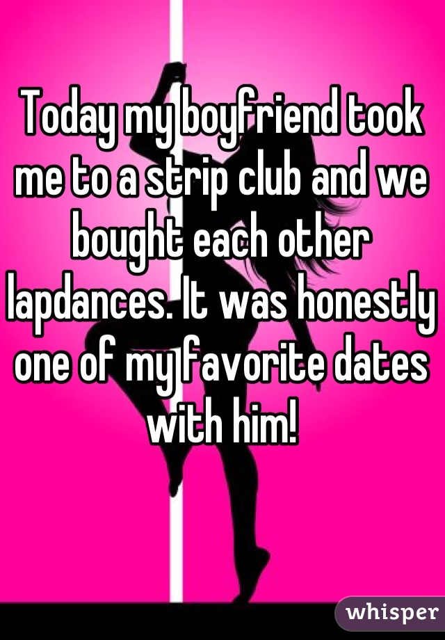 Today my boyfriend took me to a strip club and we bought each other lapdances. It was honestly one of my favorite dates with him!