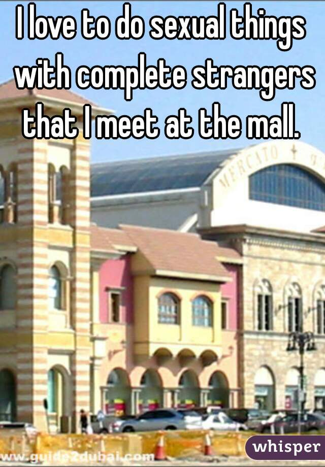 I love to do sexual things with complete strangers that I meet at the mall.