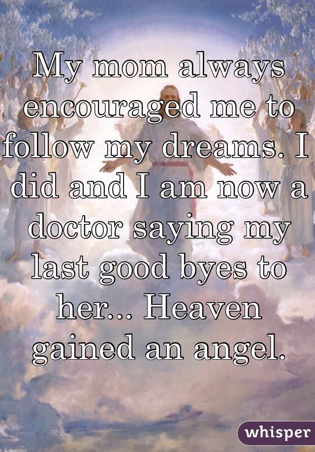 My mom always encouraged me to follow my dreams. I did and I am now a doctor saying my last good byes to her... Heaven gained an angel.