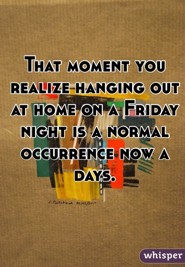 That moment you realize hanging out at home on a Friday night is a normal occurrence now a days.