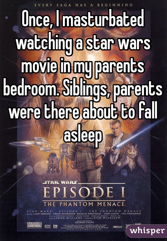Once, I masturbated watching a star wars movie in my parents bedroom. Siblings, parents were there about to fall asleep