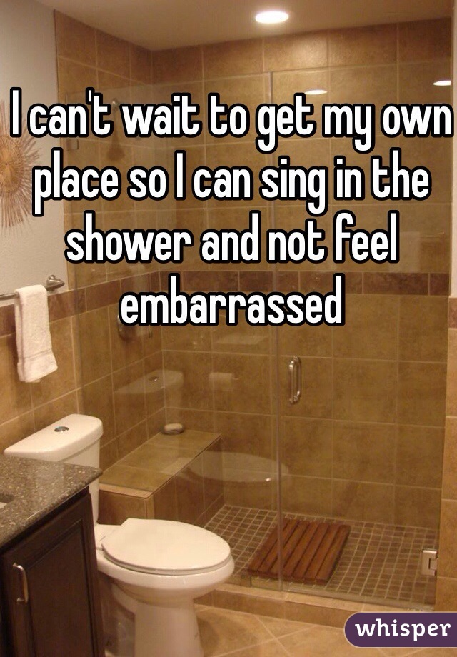 I can't wait to get my own place so I can sing in the shower and not feel embarrassed