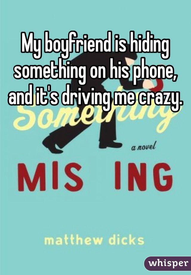 My boyfriend is hiding something on his phone, and it's driving me crazy.