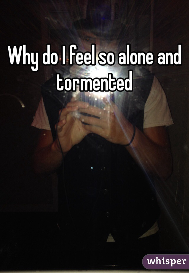 Why do I feel so alone and tormented