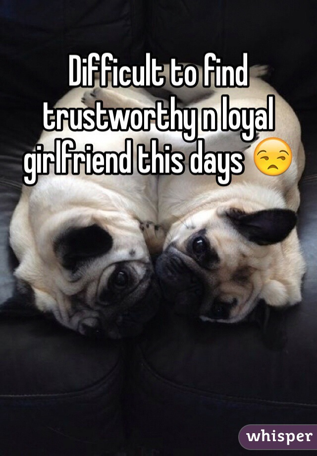 Difficult to find trustworthy n loyal girlfriend this days 😒