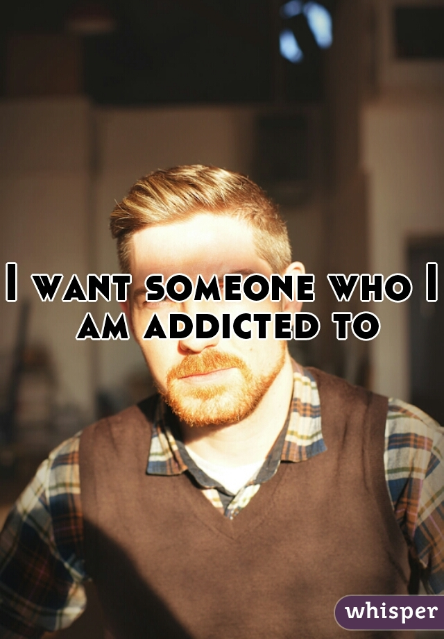 I want someone who I am addicted to