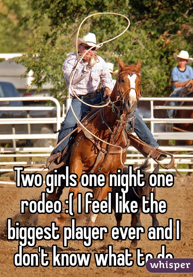 Two girls one night one rodeo :( I feel like the biggest player ever and I don't know what to do