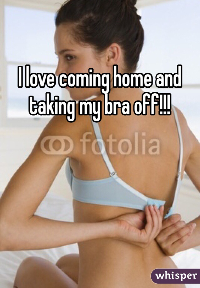 I love coming home and taking my bra off!!!