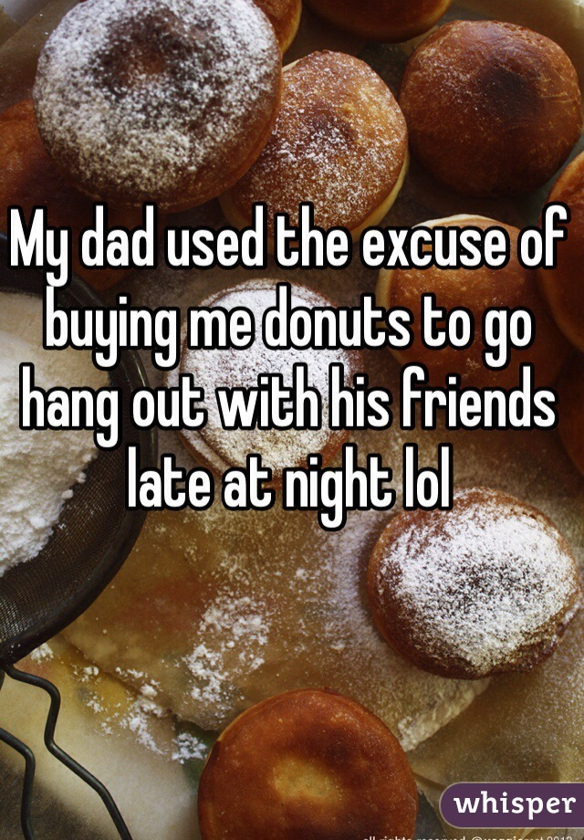 My dad used the excuse of buying me donuts to go hang out with his friends late at night lol