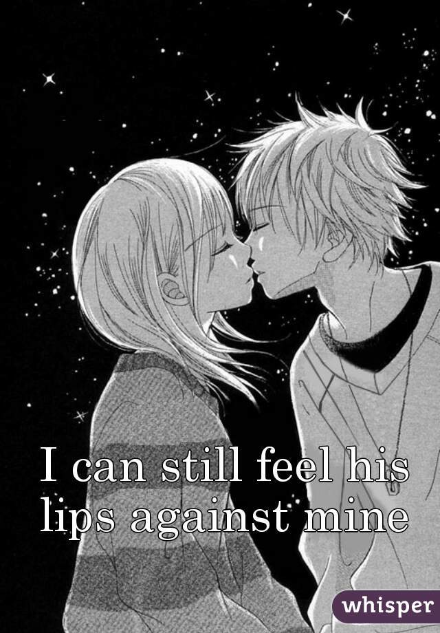 I can still feel his lips against mine