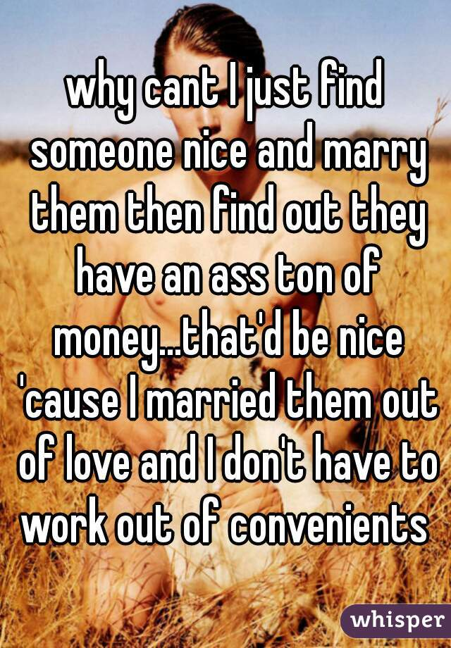 why cant I just find someone nice and marry them then find out they have an ass ton of money...that'd be nice 'cause I married them out of love and I don't have to work out of convenients