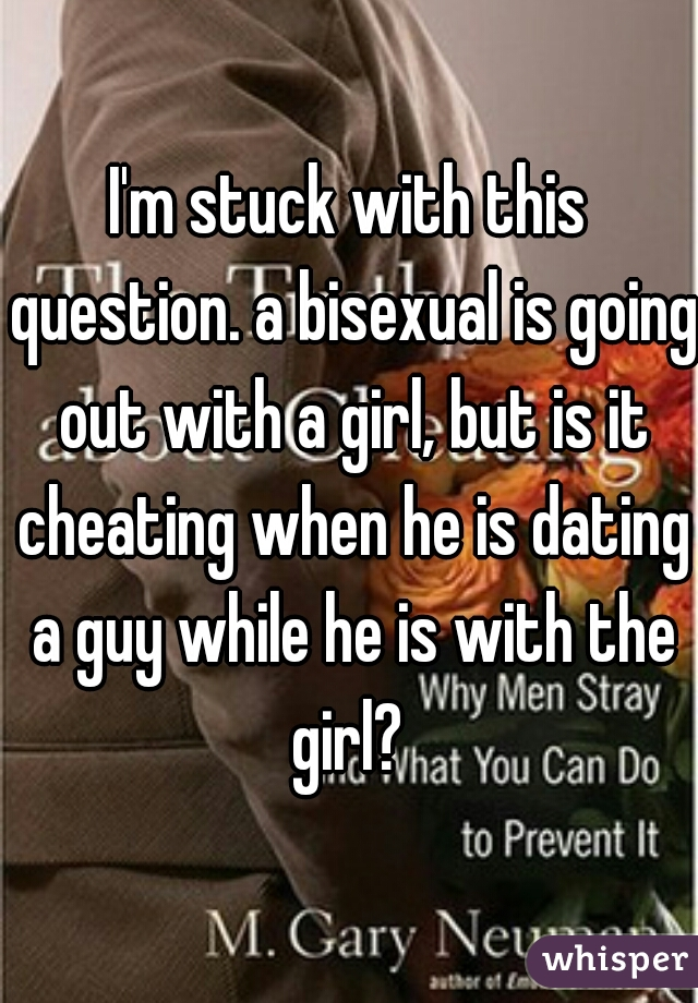 I'm stuck with this question. a bisexual is going out with a girl, but is it cheating when he is dating a guy while he is with the girl?