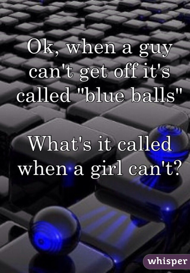 "Ok, when a guy can't get off it's called ""blue balls""   What's it called when a girl can't?"