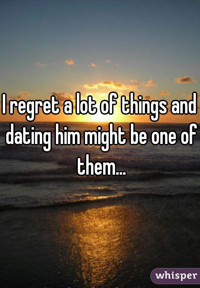 I regret a lot of things and dating him might be one of them...
