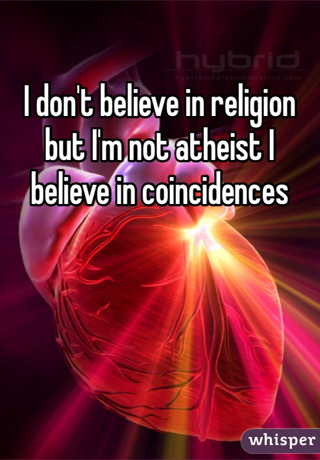 I don't believe in religion but I'm not atheist I believe in coincidences