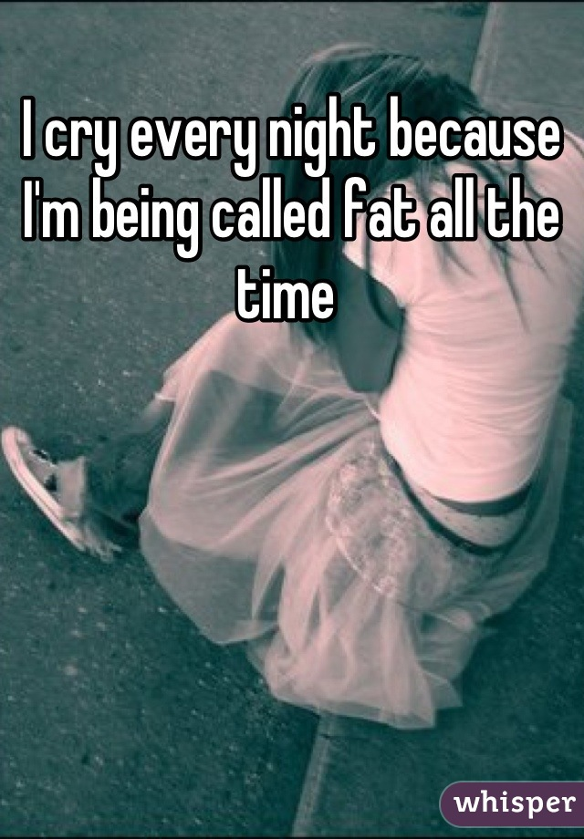 I cry every night because I'm being called fat all the time