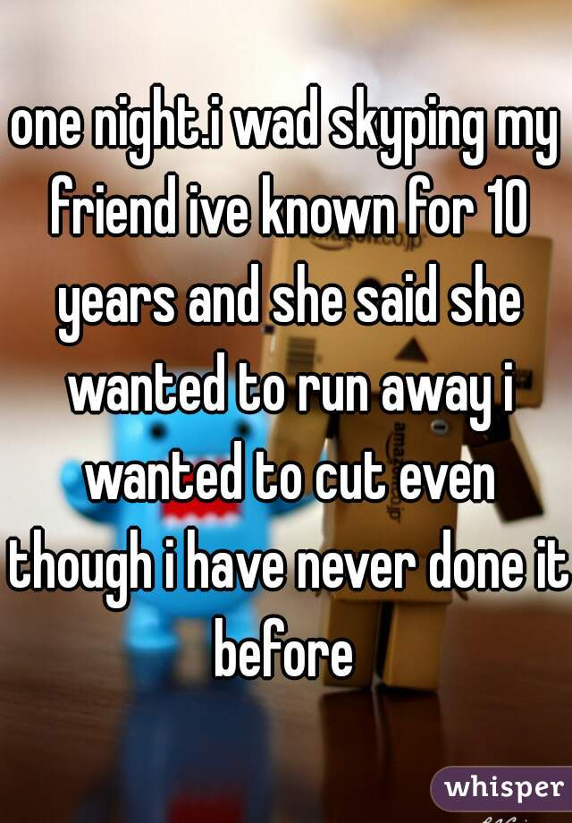 one night.i wad skyping my friend ive known for 10 years and she said she wanted to run away i wanted to cut even though i have never done it before