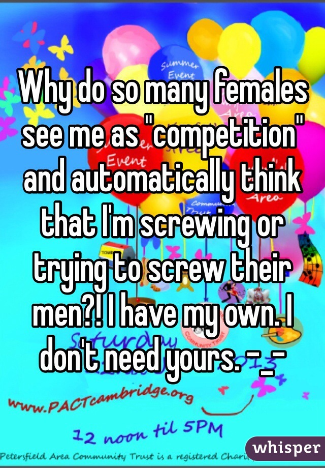 "Why do so many females see me as ""competition"" and automatically think that I'm screwing or trying to screw their men?! I have my own. I don't need yours. -_-"