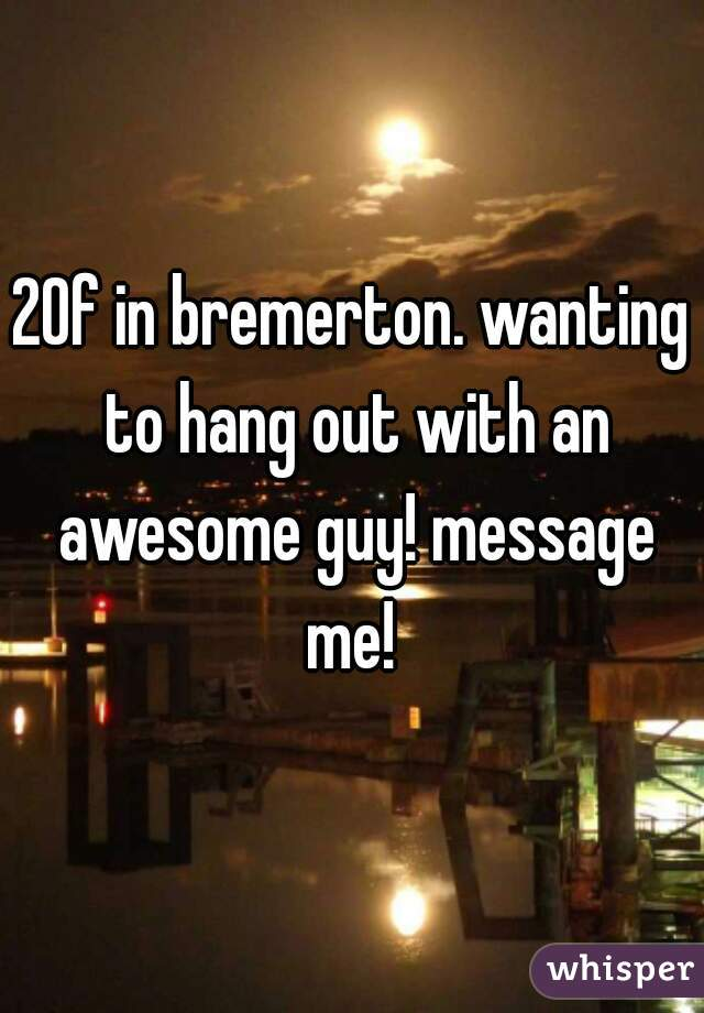 20f in bremerton. wanting to hang out with an awesome guy! message me!