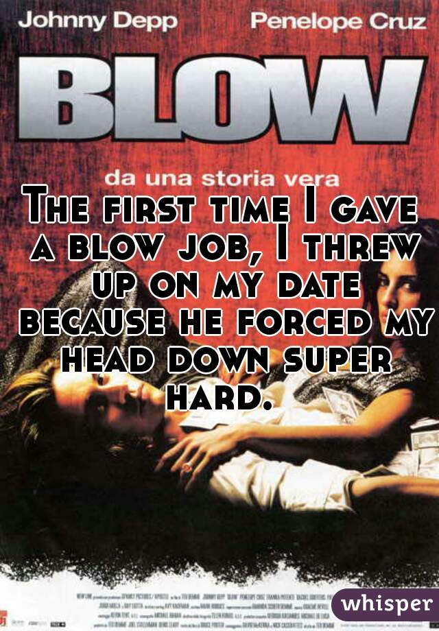 The first time I gave a blow job, I threw up on my date because he forced my head down super hard.