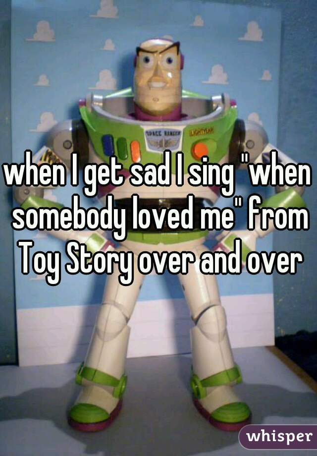 "when I get sad I sing ""when somebody loved me"" from Toy Story over and over"